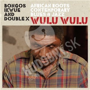 Bongos Ikwue & Double X - Wulu Wulu (African Roots Contemporary Blues & Jazz od 24,47 €